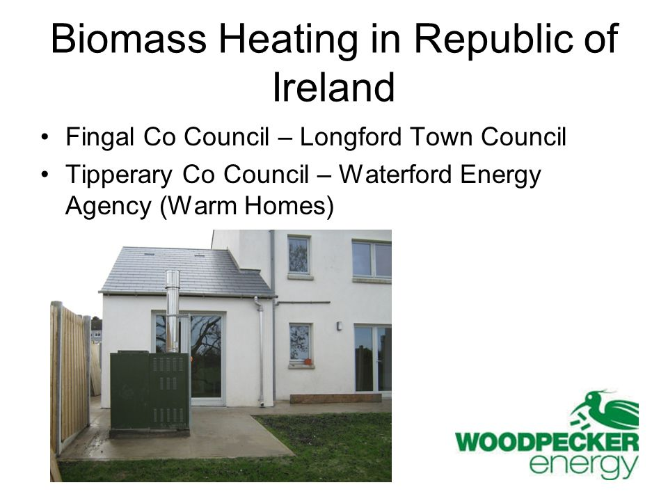 Biomass Heating in Republic of Ireland Fingal Co Council – Longford Town Council Tipperary Co Council – Waterford Energy Agency (Warm Homes)