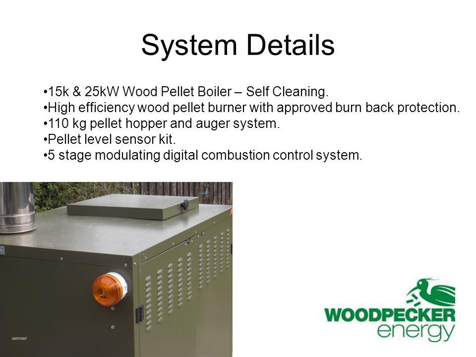 System Details 15k & 25kW Wood Pellet Boiler – Self Cleaning. High efficiency wood pellet burner with approved burn back protection. 110 kg pellet hop