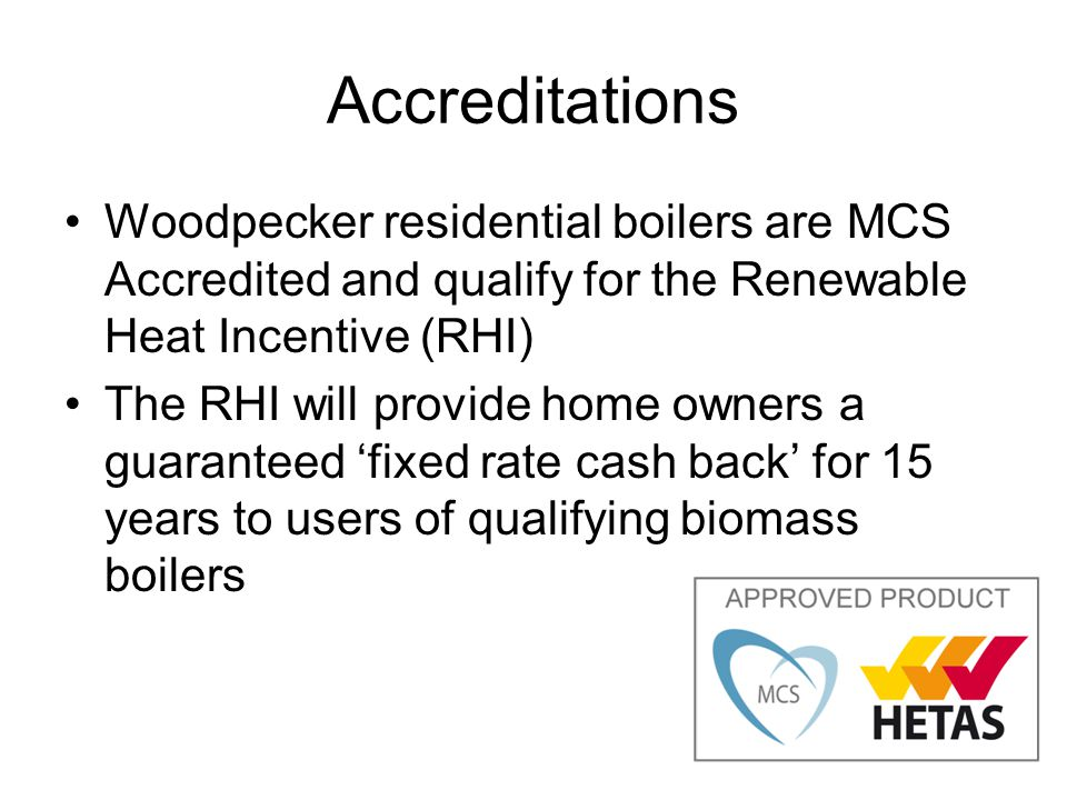 Accreditations Woodpecker residential boilers are MCS Accredited and qualify for the Renewable Heat Incentive (RHI) The RHI will provide home owners a