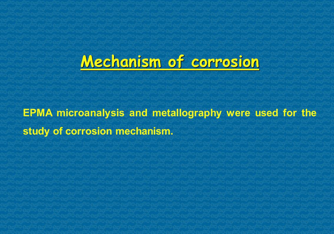 Mechanism of corrosion EPMA microanalysis and metallography were used for the study of corrosion mechanism.