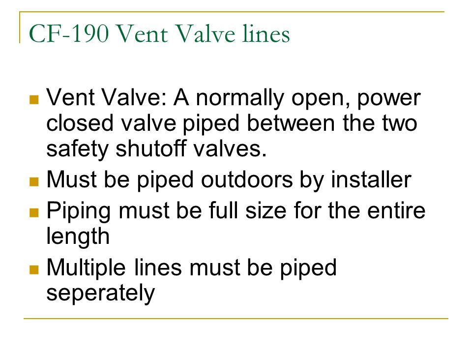 CF-190 Vent Valve lines Vent Valve: A normally open, power closed valve piped between the two safety shutoff valves.
