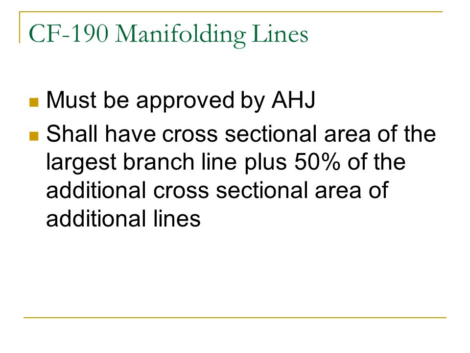 CF-190 Manifolding Lines Must be approved by AHJ Shall have cross sectional area of the largest branch line plus 50% of the additional cross sectional