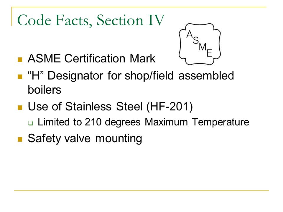 Code Facts, Section IV ASME Certification Mark H Designator for shop/field assembled boilers Use of Stainless Steel (HF-201) Limited to 210 degrees Maximum Temperature Safety valve mounting