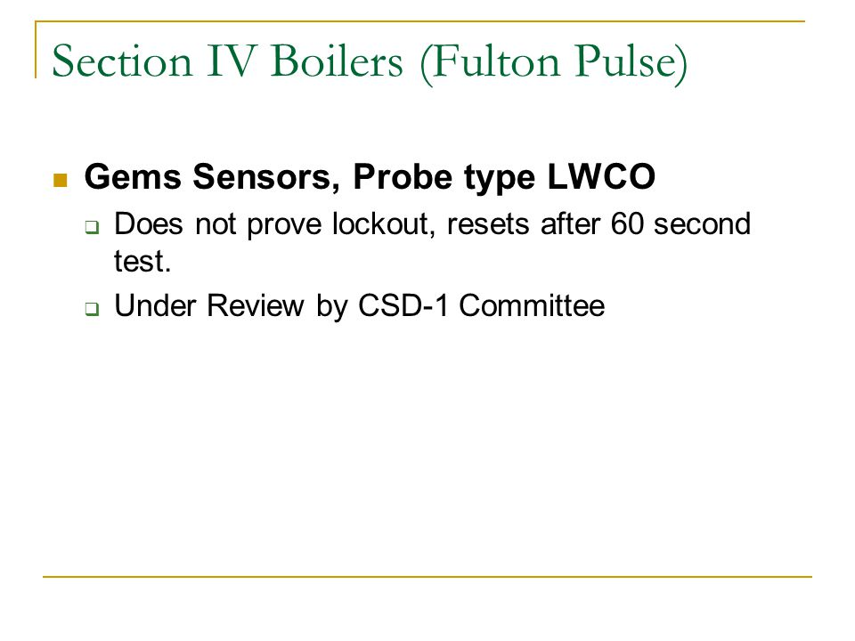 Section IV Boilers (Fulton Pulse) Gems Sensors, Probe type LWCO Does not prove lockout, resets after 60 second test. Under Review by CSD-1 Committee