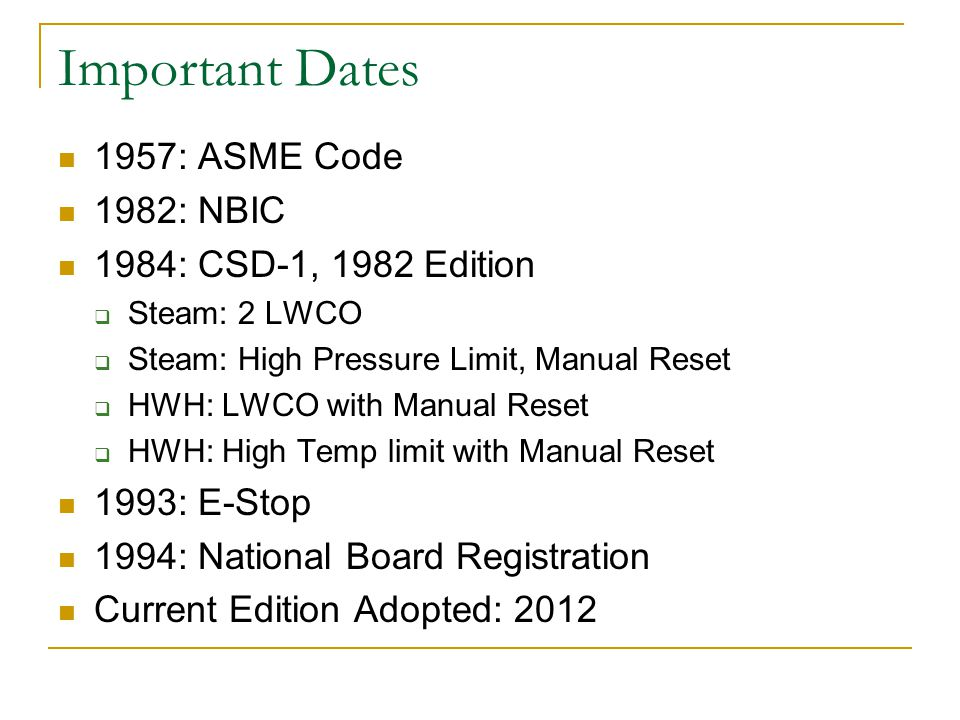Important Dates 1957: ASME Code 1982: NBIC 1984: CSD-1, 1982 Edition Steam: 2 LWCO Steam: High Pressure Limit, Manual Reset HWH: LWCO with Manual Rese
