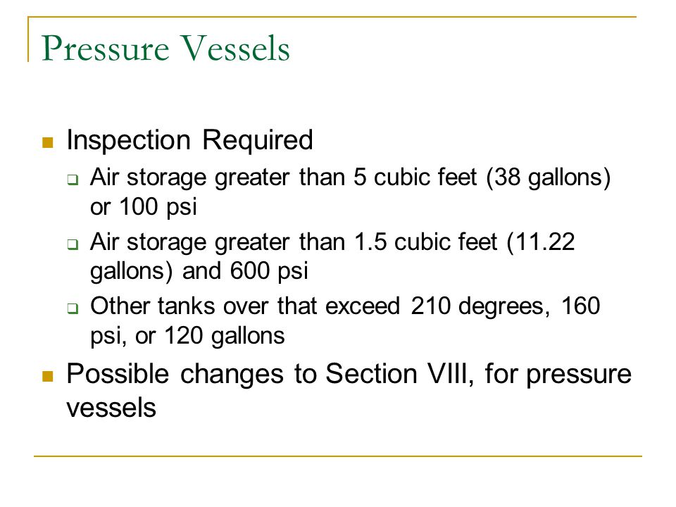 Pressure Vessels Inspection Required Air storage greater than 5 cubic feet (38 gallons) or 100 psi Air storage greater than 1.5 cubic feet (11.22 gall