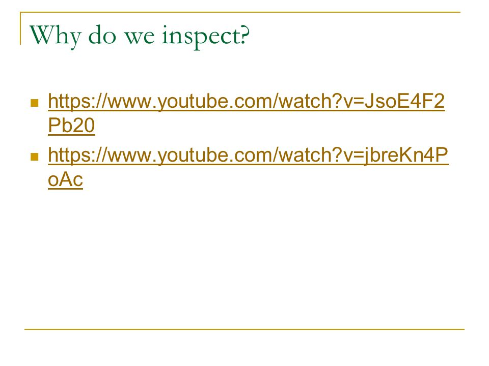 Why do we inspect? https://www.youtube.com/watch?v=JsoE4F2 Pb20 https://www.youtube.com/watch?v=JsoE4F2 Pb20 https://www.youtube.com/watch?v=jbreKn4P