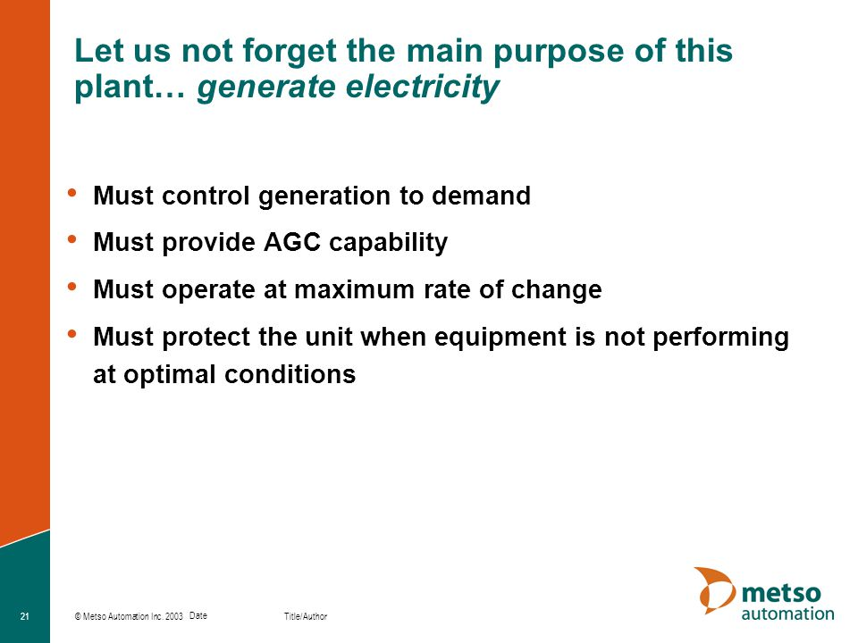 © Metso Automation Inc. 2003 Title/Author Date 21 Let us not forget the main purpose of this plant… generate electricity Must control generation to de