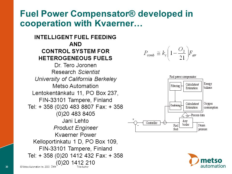 © Metso Automation Inc. 2003 Title/Author Date 30 Fuel Power Compensator® developed in cooperation with Kvaerner… INTELLIGENT FUEL FEEDING AND CONTROL