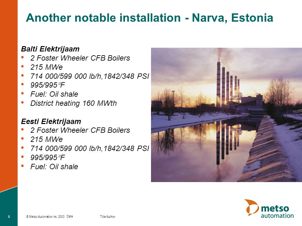© Metso Automation Inc. 2003 Title/Author Date 8 Another notable installation - Narva, Estonia Balti Elektrijaam 2 Foster Wheeler CFB Boilers 215 MWe