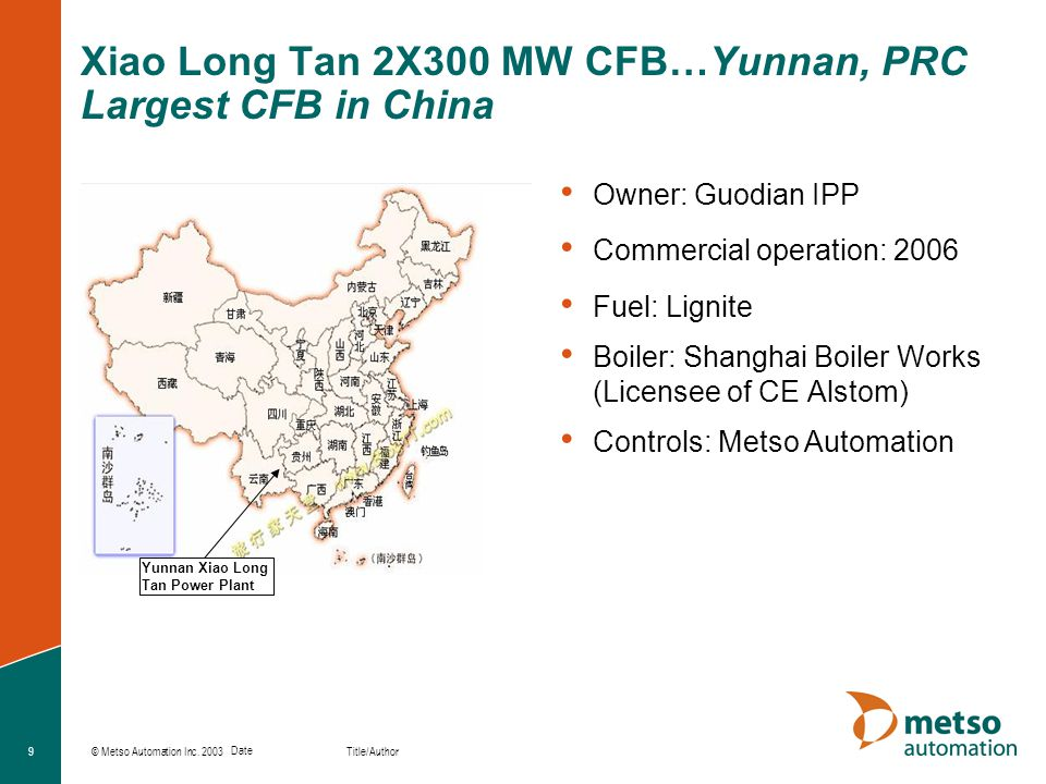 © Metso Automation Inc. 2003 Title/Author Date 9 Xiao Long Tan 2X300 MW CFB…Yunnan, PRC Largest CFB in China Owner: Guodian IPP Commercial operation:
