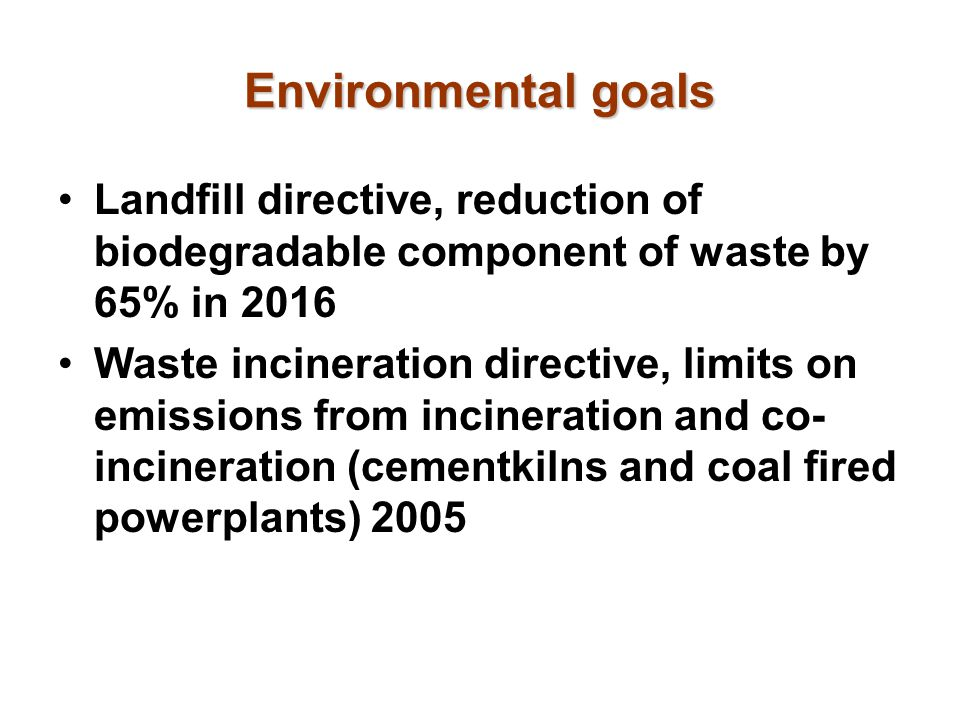 Environmental goals Landfill directive, reduction of biodegradable component of waste by 65% in 2016 Waste incineration directive, limits on emissions