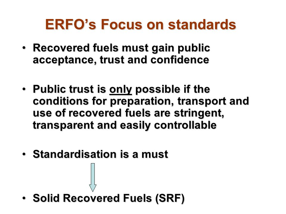 ERFOs Focus on standards Recovered fuels must gain public acceptance, trust and confidenceRecovered fuels must gain public acceptance, trust and confi