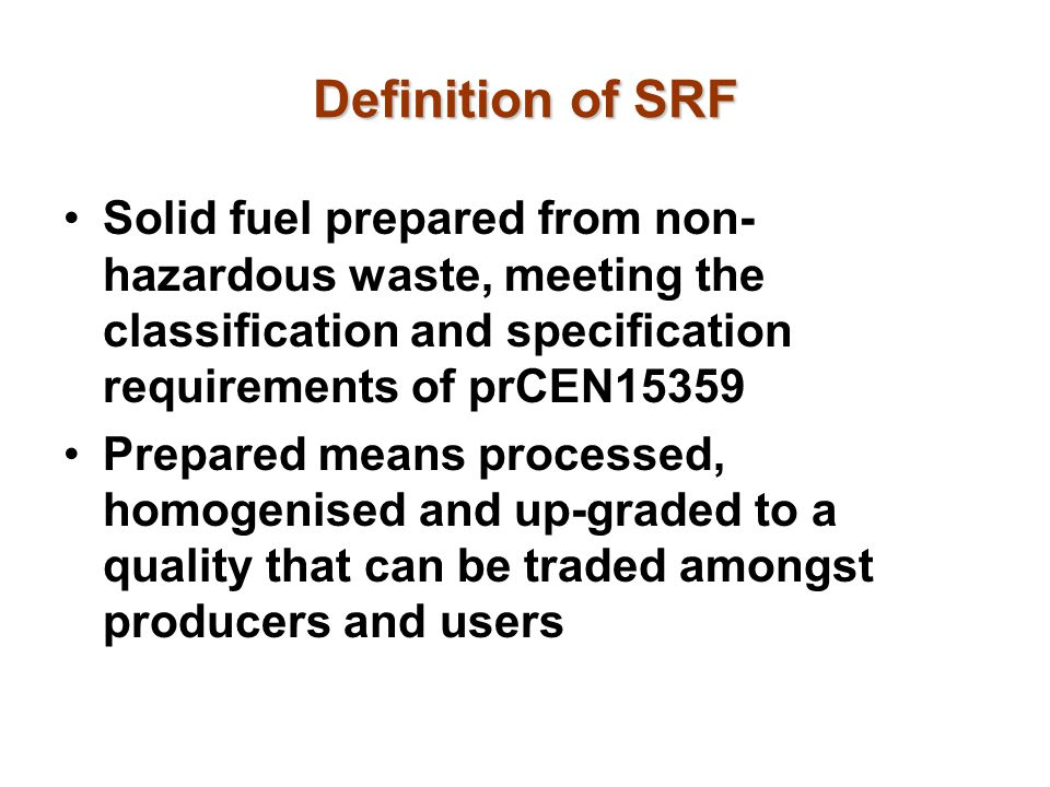 Definition of SRF Solid fuel prepared from non- hazardous waste, meeting the classification and specification requirements of prCEN15359 Prepared mean