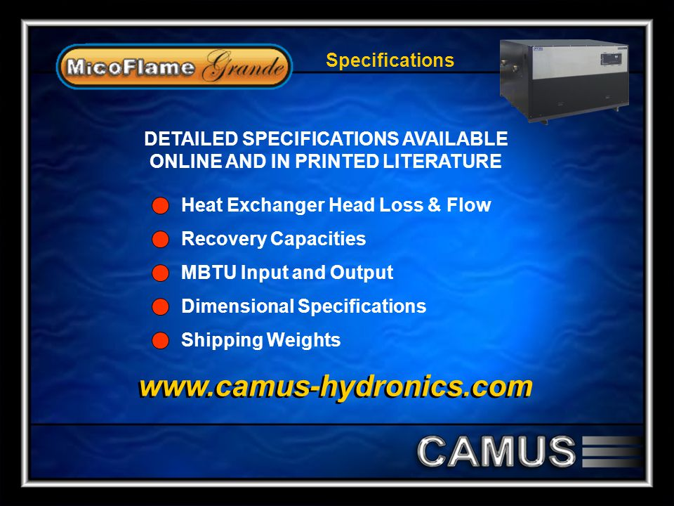 Specifications DETAILED SPECIFICATIONS AVAILABLE ONLINE AND IN PRINTED LITERATURE Heat Exchanger Head Loss & Flow Recovery Capacities MBTU Input and Output Dimensional Specifications Shipping Weights www.camus-hydronics.com