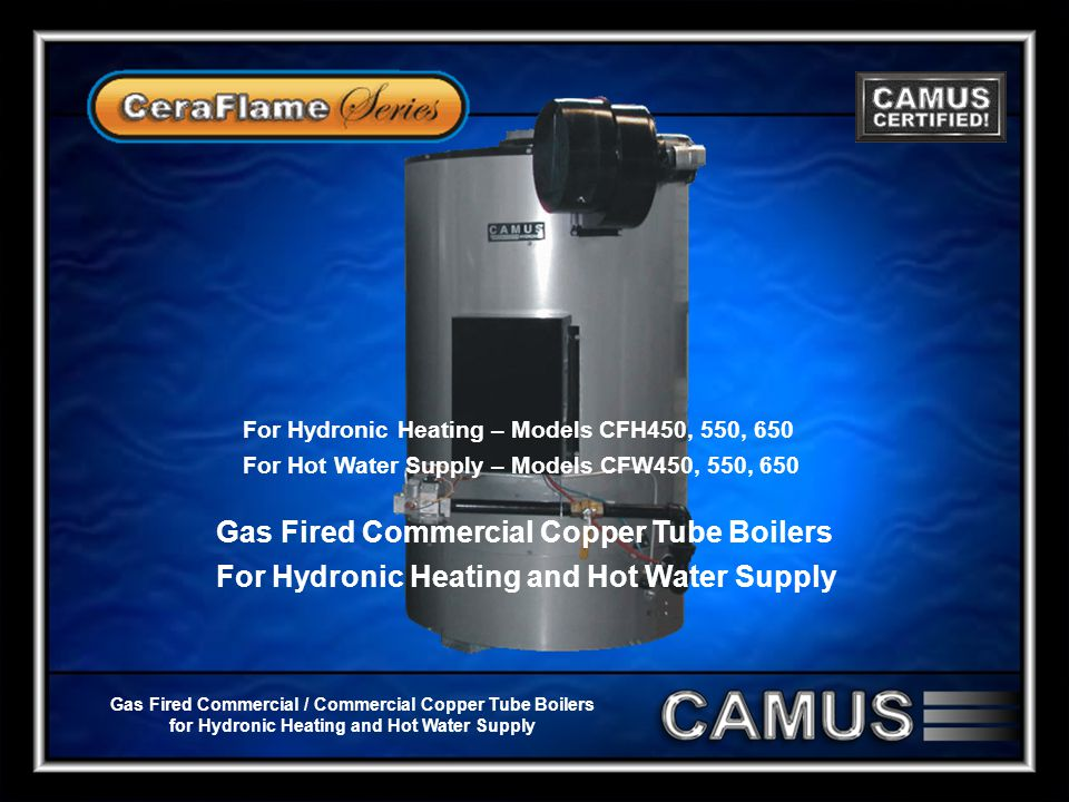 Gas Fired Commercial / Commercial Copper Tube Boilers for Hydronic Heating and Hot Water Supply Gas Fired Commercial Copper Tube Boilers For Hydronic Heating and Hot Water Supply For Hydronic Heating – Models CFH450, 550, 650 For Hot Water Supply – Models CFW450, 550, 650