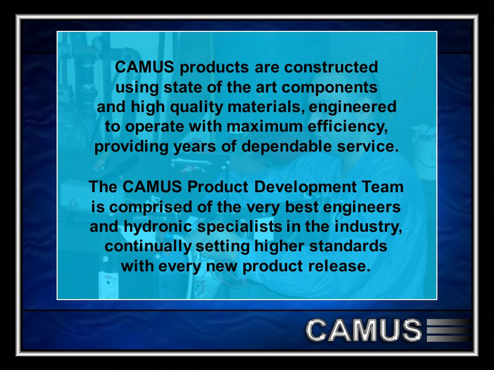 CAMUS products are constructed using state of the art components and high quality materials, engineered to operate with maximum efficiency, providing years of dependable service.