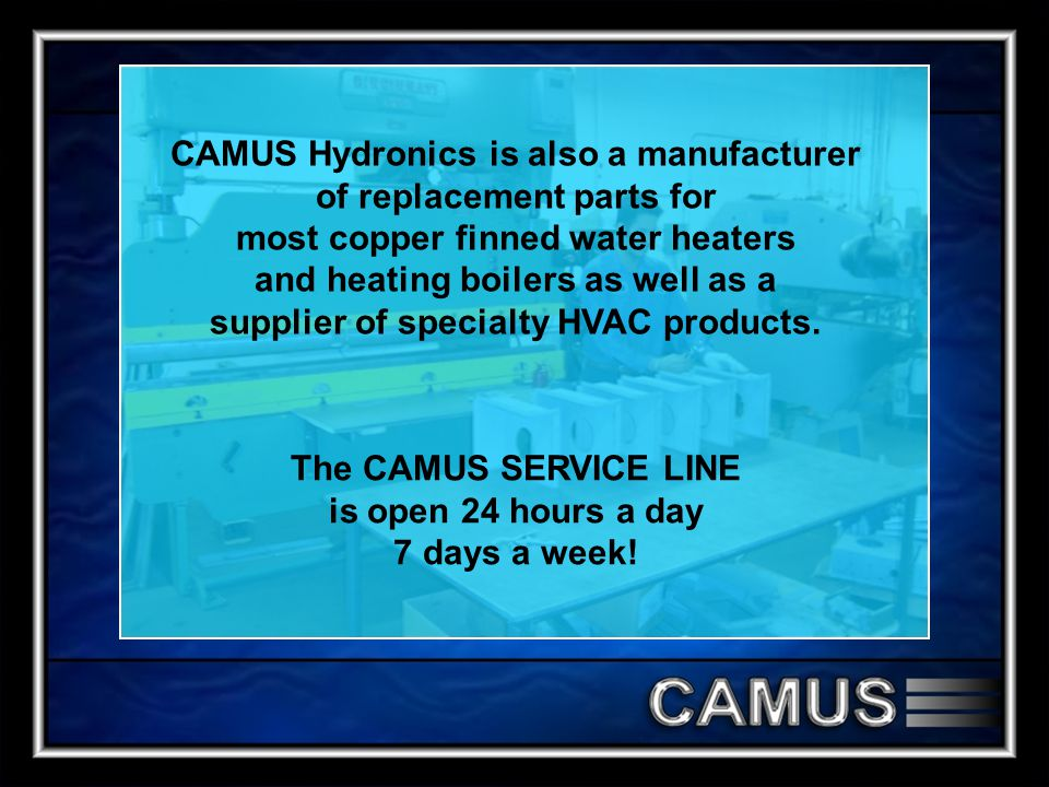 CAMUS Hydronics is also a manufacturer of replacement parts for most copper finned water heaters and heating boilers as well as a supplier of specialty HVAC products.