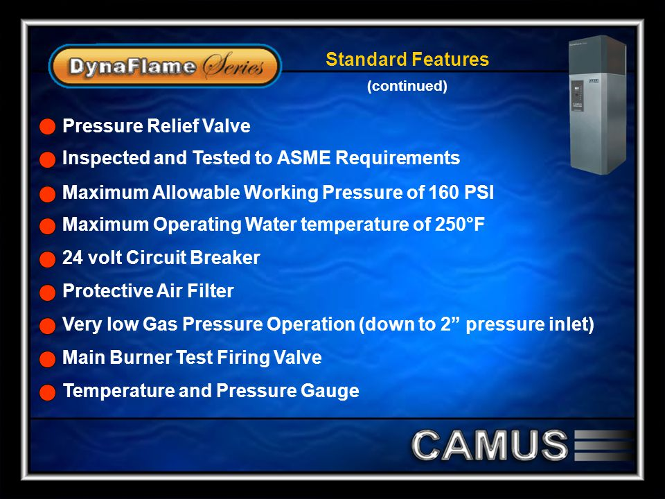 Standard Features (continued) Maximum Allowable Working Pressure of 160 PSI Maximum Operating Water temperature of 250°F 24 volt Circuit Breaker Protective Air Filter Very low Gas Pressure Operation (down to 2 pressure inlet) Main Burner Test Firing Valve Temperature and Pressure Gauge Inspected and Tested to ASME Requirements Pressure Relief Valve