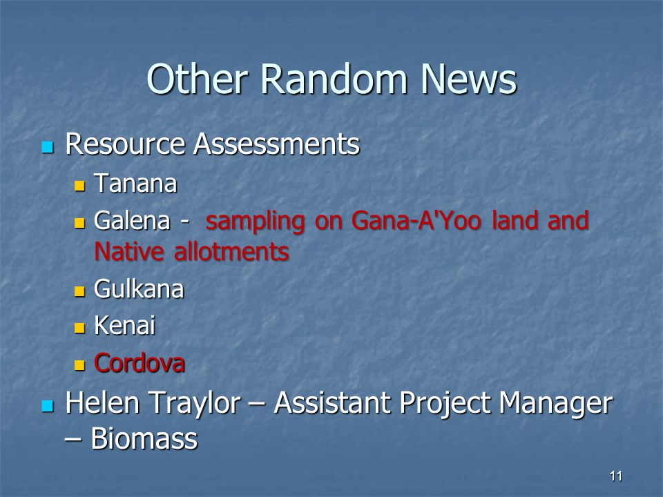 Other Random News Resource Assessments Resource Assessments Tanana Tanana Galena - sampling on Gana-A Yoo land and Native allotments Galena - sampling on Gana-A Yoo land and Native allotments Gulkana Gulkana Kenai Kenai Cordova Cordova Helen Traylor – Assistant Project Manager – Biomass Helen Traylor – Assistant Project Manager – Biomass 11