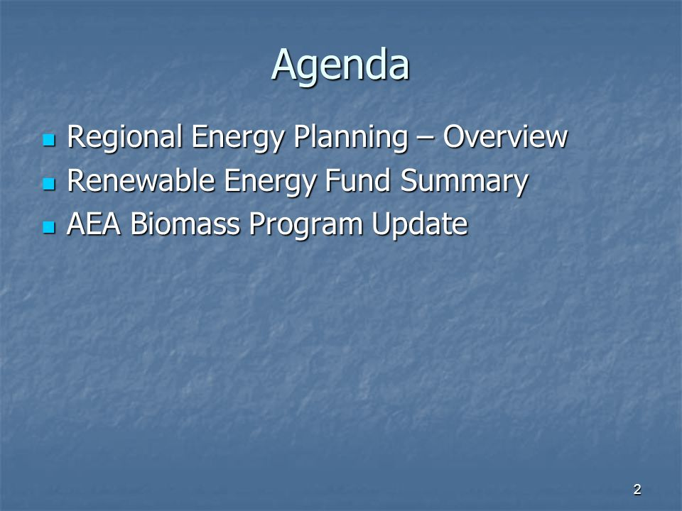 Agenda Regional Energy Planning – Overview Regional Energy Planning – Overview Renewable Energy Fund Summary Renewable Energy Fund Summary AEA Biomass Program Update AEA Biomass Program Update 2