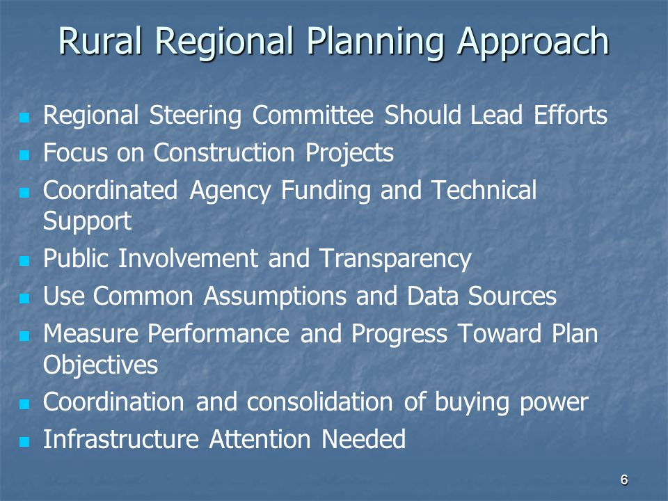 Rural Regional Planning Approach Regional Steering Committee Should Lead Efforts Focus on Construction Projects Coordinated Agency Funding and Technical Support Public Involvement and Transparency Use Common Assumptions and Data Sources Measure Performance and Progress Toward Plan Objectives Coordination and consolidation of buying power Infrastructure Attention Needed 6