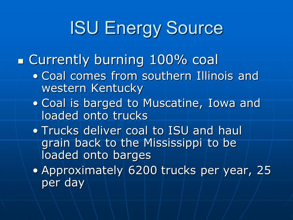 ISU Energy Source Currently burning 100% coal Currently burning 100% coal Coal comes from southern Illinois and western KentuckyCoal comes from southern Illinois and western Kentucky Coal is barged to Muscatine, Iowa and loaded onto trucksCoal is barged to Muscatine, Iowa and loaded onto trucks Trucks deliver coal to ISU and haul grain back to the Mississippi to be loaded onto bargesTrucks deliver coal to ISU and haul grain back to the Mississippi to be loaded onto barges Approximately 6200 trucks per year, 25 per dayApproximately 6200 trucks per year, 25 per day