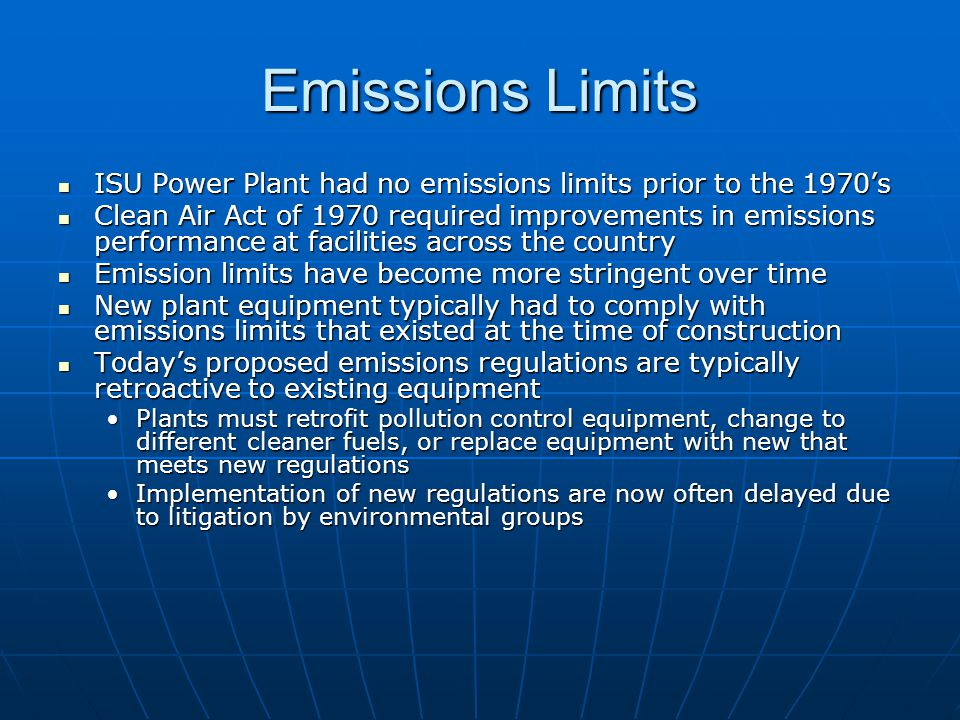 Emissions Limits ISU Power Plant had no emissions limits prior to the 1970s ISU Power Plant had no emissions limits prior to the 1970s Clean Air Act of 1970 required improvements in emissions performance at facilities across the country Clean Air Act of 1970 required improvements in emissions performance at facilities across the country Emission limits have become more stringent over time Emission limits have become more stringent over time New plant equipment typically had to comply with emissions limits that existed at the time of construction New plant equipment typically had to comply with emissions limits that existed at the time of construction Todays proposed emissions regulations are typically retroactive to existing equipment Todays proposed emissions regulations are typically retroactive to existing equipment Plants must retrofit pollution control equipment, change to different cleaner fuels, or replace equipment with new that meets new regulationsPlants must retrofit pollution control equipment, change to different cleaner fuels, or replace equipment with new that meets new regulations Implementation of new regulations are now often delayed due to litigation by environmental groupsImplementation of new regulations are now often delayed due to litigation by environmental groups