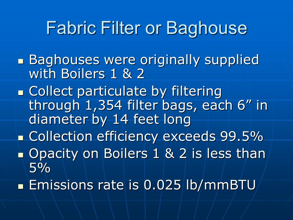 Fabric Filter or Baghouse Baghouses were originally supplied with Boilers 1 & 2 Baghouses were originally supplied with Boilers 1 & 2 Collect particulate by filtering through 1,354 filter bags, each 6 in diameter by 14 feet long Collect particulate by filtering through 1,354 filter bags, each 6 in diameter by 14 feet long Collection efficiency exceeds 99.5% Collection efficiency exceeds 99.5% Opacity on Boilers 1 & 2 is less than 5% Opacity on Boilers 1 & 2 is less than 5% Emissions rate is 0.025 lb/mmBTU Emissions rate is 0.025 lb/mmBTU