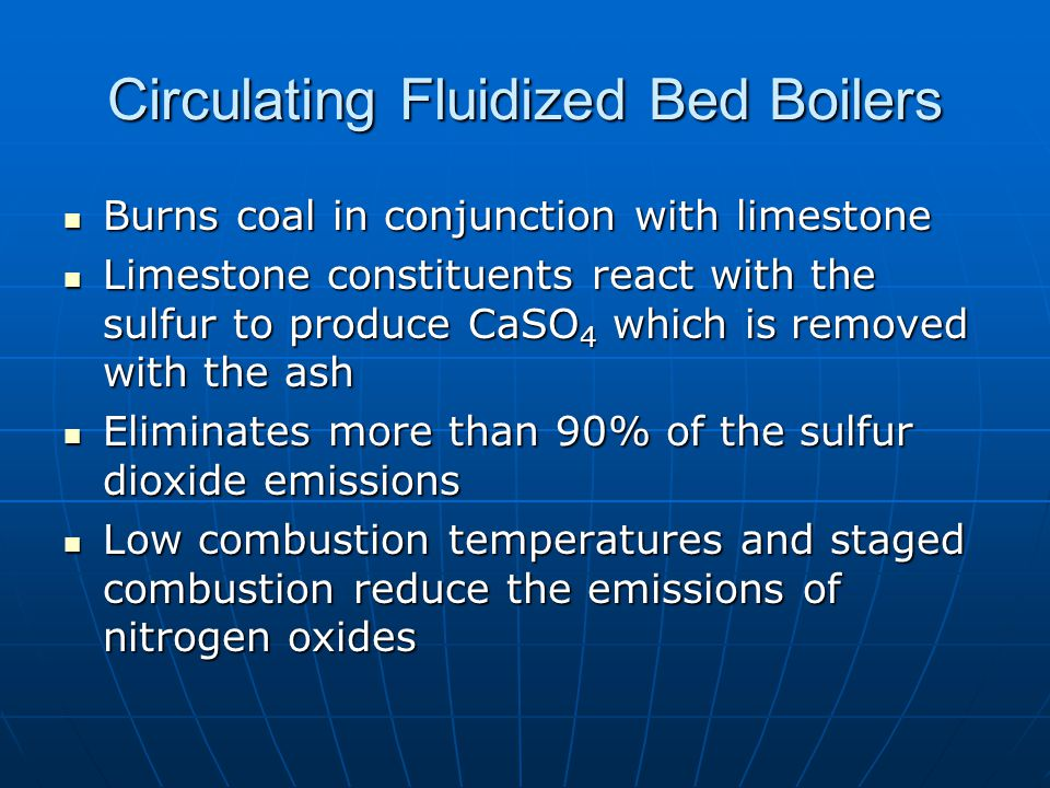 Circulating Fluidized Bed Boilers Burns coal in conjunction with limestone Burns coal in conjunction with limestone Limestone constituents react with the sulfur to produce CaSO 4 which is removed with the ash Limestone constituents react with the sulfur to produce CaSO 4 which is removed with the ash Eliminates more than 90% of the sulfur dioxide emissions Eliminates more than 90% of the sulfur dioxide emissions Low combustion temperatures and staged combustion reduce the emissions of nitrogen oxides Low combustion temperatures and staged combustion reduce the emissions of nitrogen oxides