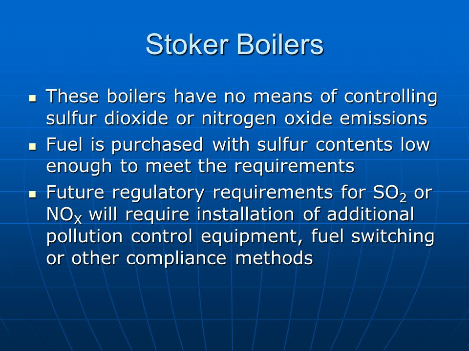Stoker Boilers These boilers have no means of controlling sulfur dioxide or nitrogen oxide emissions These boilers have no means of controlling sulfur dioxide or nitrogen oxide emissions Fuel is purchased with sulfur contents low enough to meet the requirements Fuel is purchased with sulfur contents low enough to meet the requirements Future regulatory requirements for SO 2 or NO X will require installation of additional pollution control equipment, fuel switching or other compliance methods Future regulatory requirements for SO 2 or NO X will require installation of additional pollution control equipment, fuel switching or other compliance methods