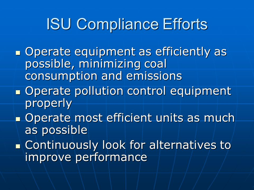 ISU Compliance Efforts Operate equipment as efficiently as possible, minimizing coal consumption and emissions Operate equipment as efficiently as possible, minimizing coal consumption and emissions Operate pollution control equipment properly Operate pollution control equipment properly Operate most efficient units as much as possible Operate most efficient units as much as possible Continuously look for alternatives to improve performance Continuously look for alternatives to improve performance