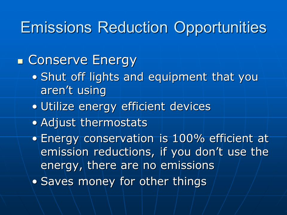 Emissions Reduction Opportunities Conserve Energy Conserve Energy Shut off lights and equipment that you arent usingShut off lights and equipment that you arent using Utilize energy efficient devicesUtilize energy efficient devices Adjust thermostatsAdjust thermostats Energy conservation is 100% efficient at emission reductions, if you dont use the energy, there are no emissionsEnergy conservation is 100% efficient at emission reductions, if you dont use the energy, there are no emissions Saves money for other thingsSaves money for other things