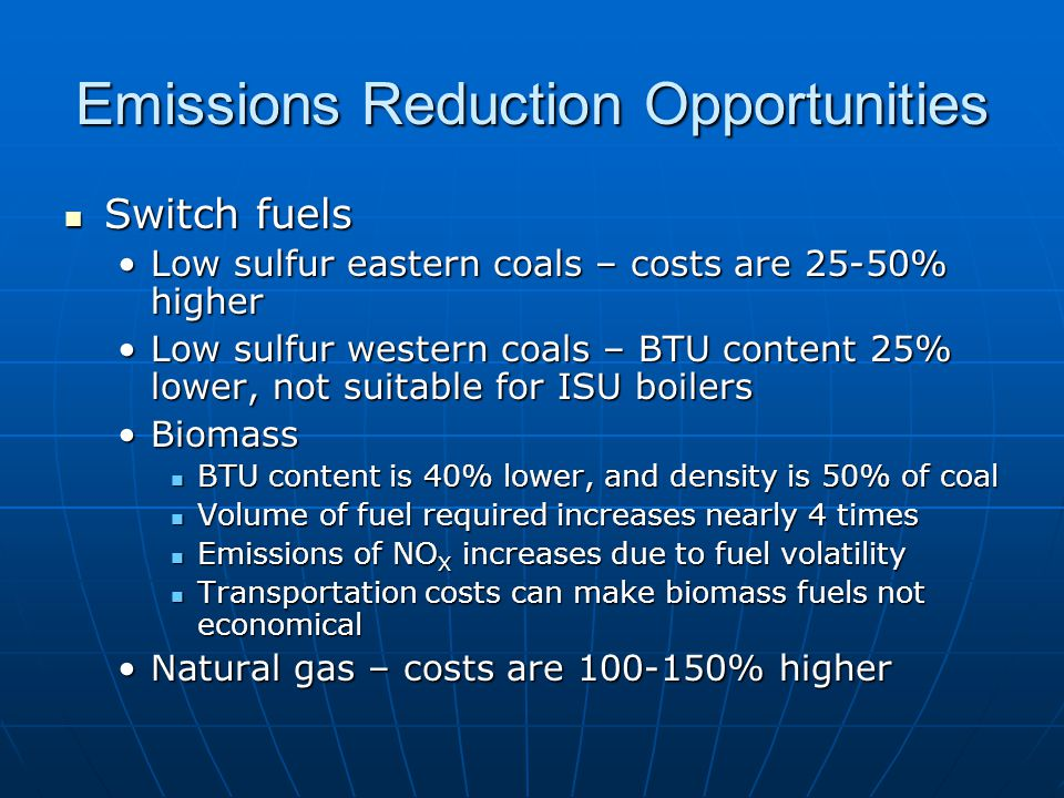 Emissions Reduction Opportunities Switch fuels Switch fuels Low sulfur eastern coals – costs are 25-50% higherLow sulfur eastern coals – costs are 25-50% higher Low sulfur western coals – BTU content 25% lower, not suitable for ISU boilersLow sulfur western coals – BTU content 25% lower, not suitable for ISU boilers BiomassBiomass BTU content is 40% lower, and density is 50% of coal BTU content is 40% lower, and density is 50% of coal Volume of fuel required increases nearly 4 times Volume of fuel required increases nearly 4 times Emissions of NO X increases due to fuel volatility Emissions of NO X increases due to fuel volatility Transportation costs can make biomass fuels not economical Transportation costs can make biomass fuels not economical Natural gas – costs are 100-150% higherNatural gas – costs are 100-150% higher