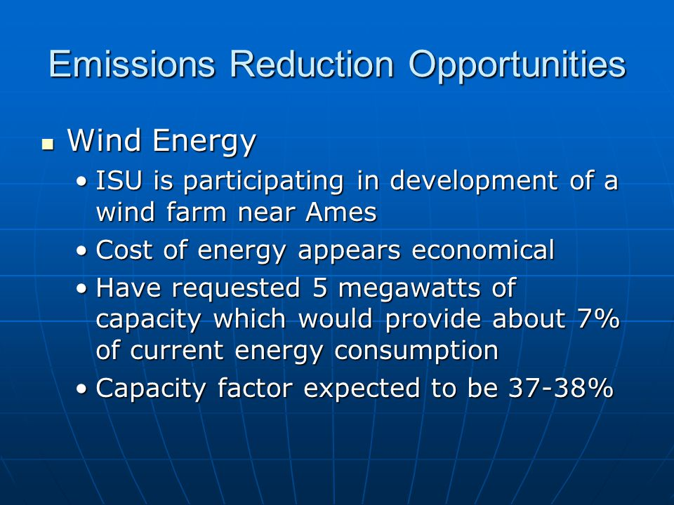 Emissions Reduction Opportunities Wind Energy Wind Energy ISU is participating in development of a wind farm near AmesISU is participating in development of a wind farm near Ames Cost of energy appears economicalCost of energy appears economical Have requested 5 megawatts of capacity which would provide about 7% of current energy consumptionHave requested 5 megawatts of capacity which would provide about 7% of current energy consumption Capacity factor expected to be 37-38%Capacity factor expected to be 37-38%