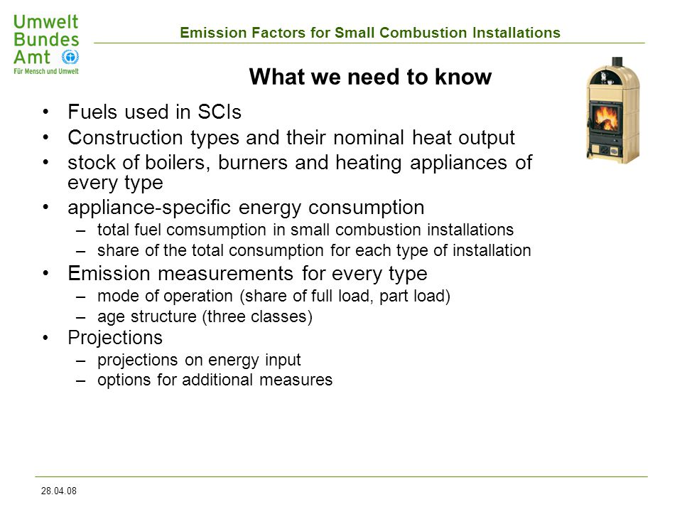 Emission Factors for Small Combustion Installations 28.04.08 What we need to know Fuels used in SCIs Construction types and their nominal heat output stock of boilers, burners and heating appliances of every type appliance-specific energy consumption –total fuel comsumption in small combustion installations –share of the total consumption for each type of installation Emission measurements for every type –mode of operation (share of full load, part load) –age structure (three classes) Projections –projections on energy input –options for additional measures