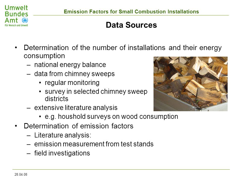 Emission Factors for Small Combustion Installations 28.04.08 Data Sources Determination of the number of installations and their energy consumption –national energy balance –data from chimney sweeps regular monitoring survey in selected chimney sweep districts –extensive literature analysis e.g.