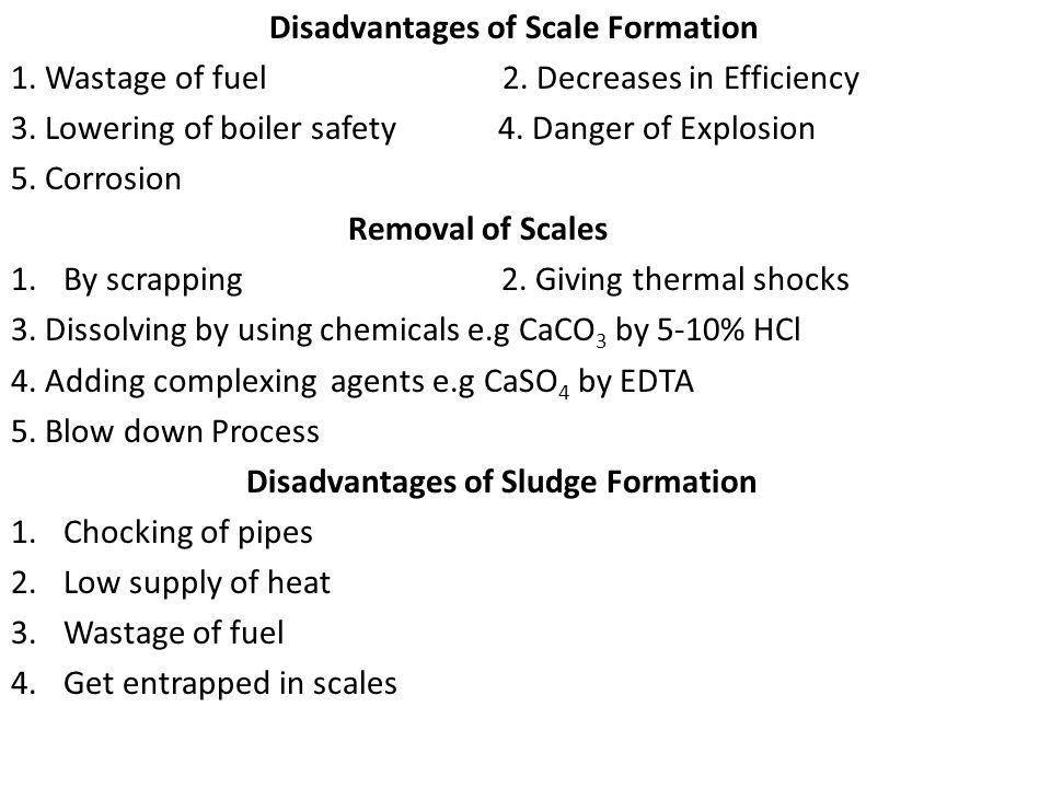 Disadvantages of Scale Formation 1. Wastage of fuel 2. Decreases in Efficiency 3. Lowering of boiler safety 4. Danger of Explosion 5. Corrosion Remova