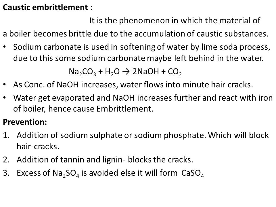 Caustic embrittlement : It is the phenomenon in which the material of a boiler becomes brittle due to the accumulation of caustic substances. Sodium c