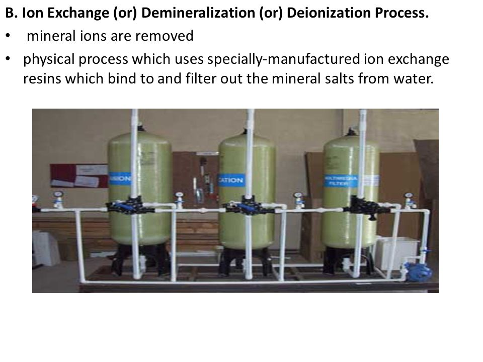 B. Ion Exchange (or) Demineralization (or) Deionization Process. mineral ions are removed physical process which uses specially-manufactured ion excha