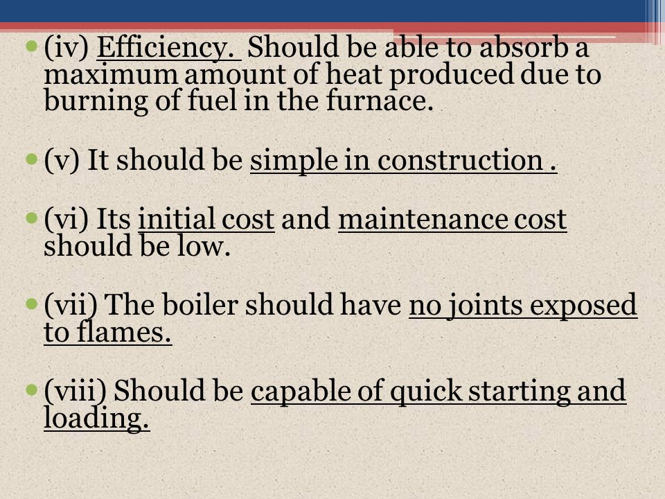 (iv) Efficiency. Should be able to absorb a maximum amount of heat produced due to burning of fuel in the furnace. (v) It should be simple in construc
