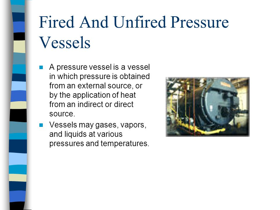 Fired And Unfired Pressure Vessels Fired pressure vessel –External heat source Unfired pressure vessel –No external heat source