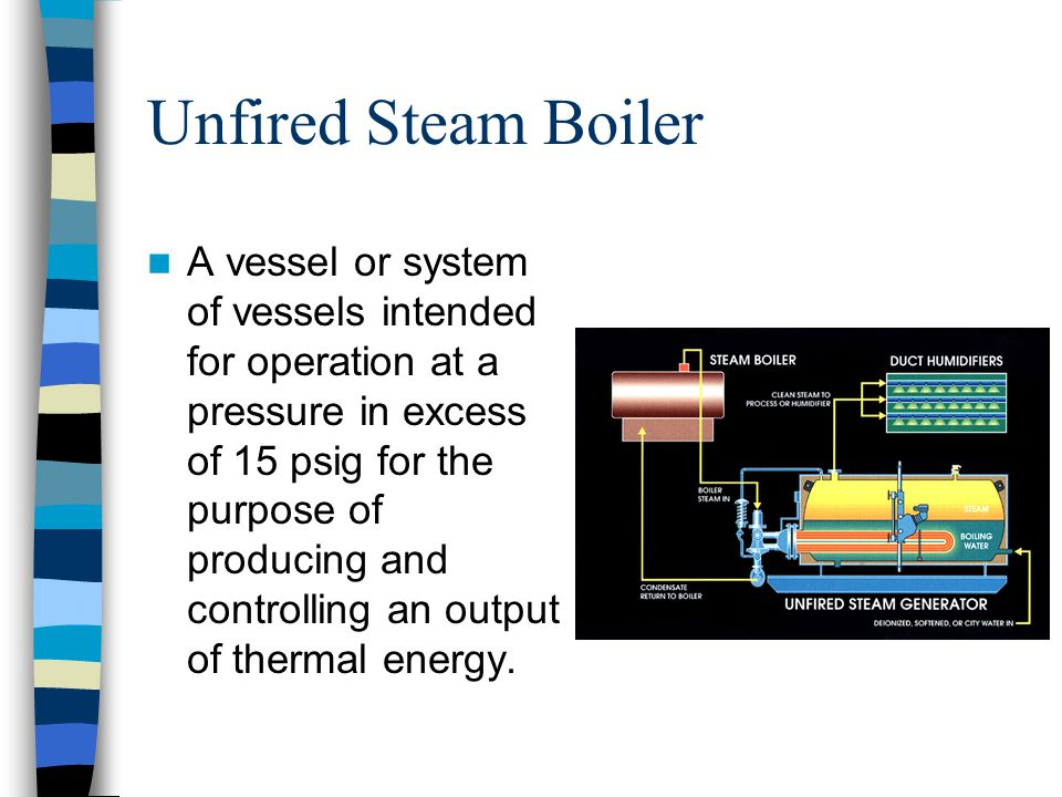 Unfired Steam Boiler A vessel or system of vessels intended for operation at a pressure in excess of 15 psig for the purpose of producing and controll