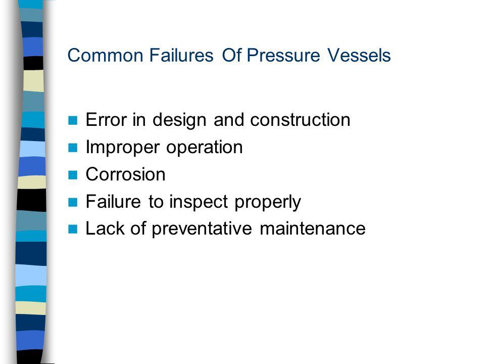 Common Failures Of Pressure Vessels Error in design and construction Improper operation Corrosion Failure to inspect properly Lack of preventative mai