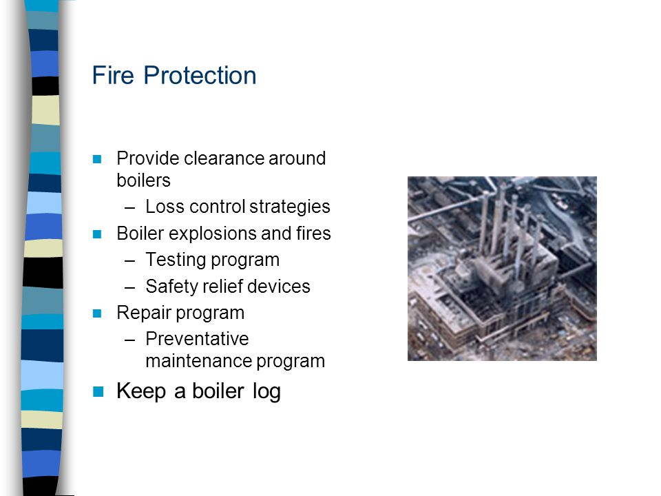 Fire Protection Provide clearance around boilers –Loss control strategies Boiler explosions and fires –Testing program –Safety relief devices Repair p