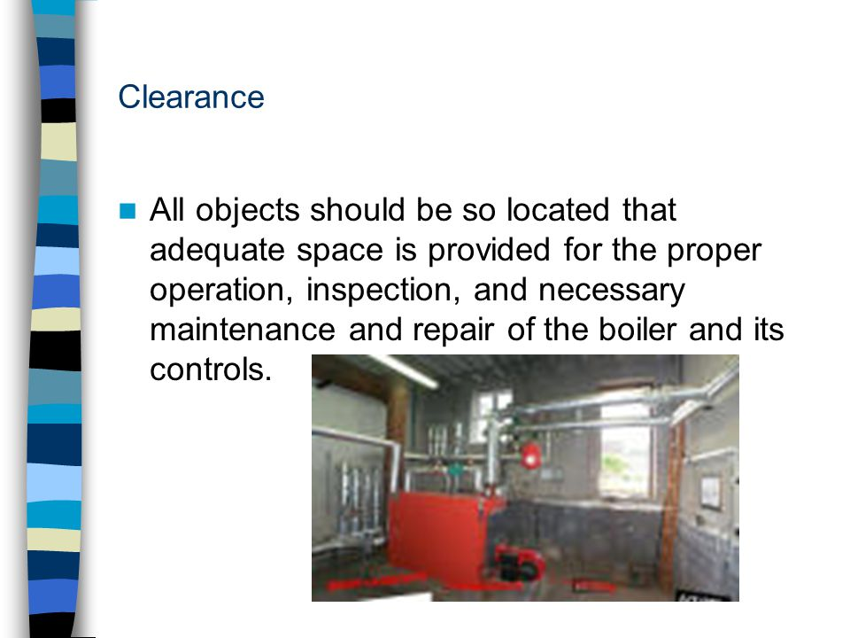 Clearance All objects should be so located that adequate space is provided for the proper operation, inspection, and necessary maintenance and repair