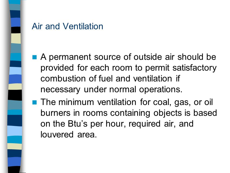 Air and Ventilation A permanent source of outside air should be provided for each room to permit satisfactory combustion of fuel and ventilation if ne
