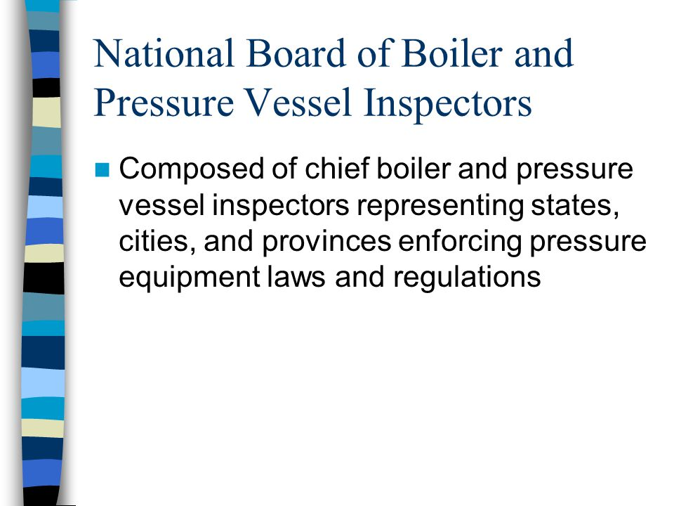 NBIC Code National Board Inspection Code (NBIC) is a consensus document Sets standards for the installation, inspection, and repair and/or alteration of boilers, pressure vessels, and pressure relief devices