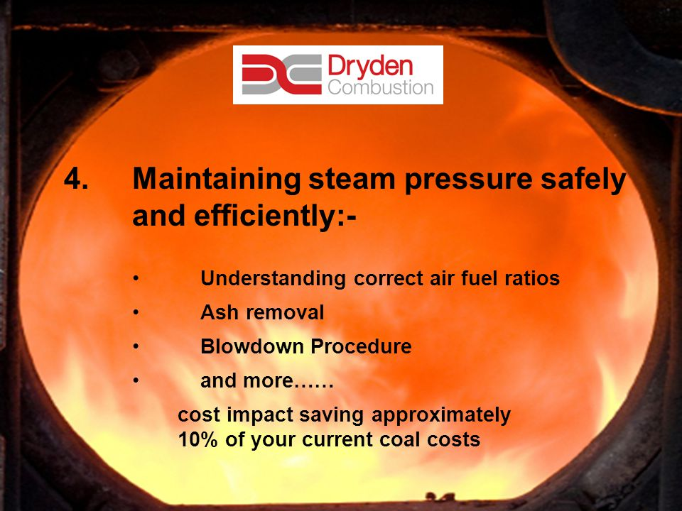 10 4.Maintaining steam pressure safely and efficiently:- Understanding correct air fuel ratios Ash removal Blowdown Procedure and more…… cost impact s