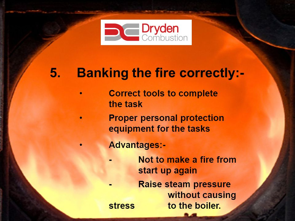 11 5.Banking the fire correctly:- Correct tools to complete the task Proper personal protection equipment for the tasks Advantages:- - Not to make a fire from start up again - Raise steam pressure without causing stress to the boiler.